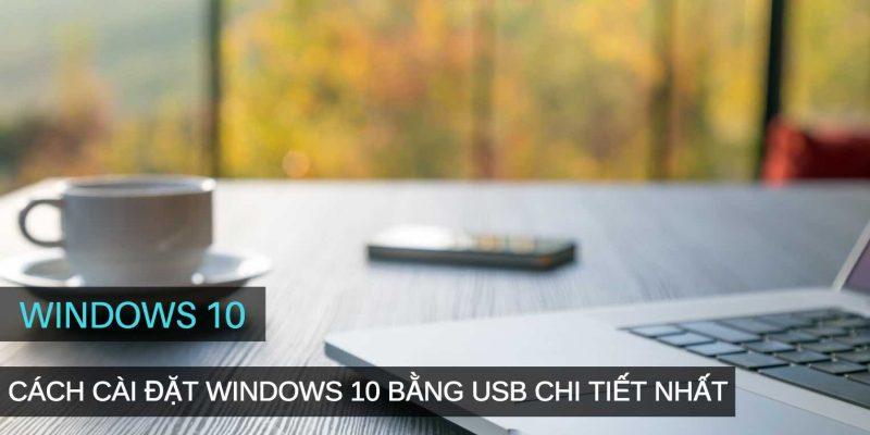 Chi tiết cách cài đặt Windows 10 bằng USB hiệu quả