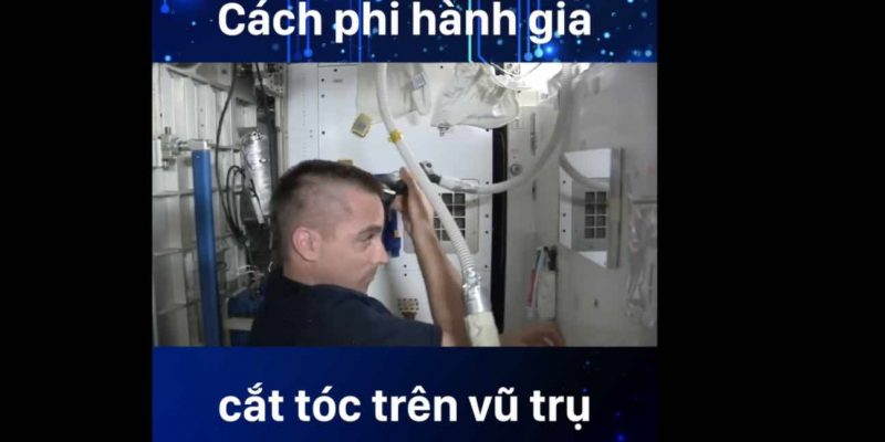 Cùng xem các Phi Hành Gia cắt tóc thế nào trên vũ trụ?