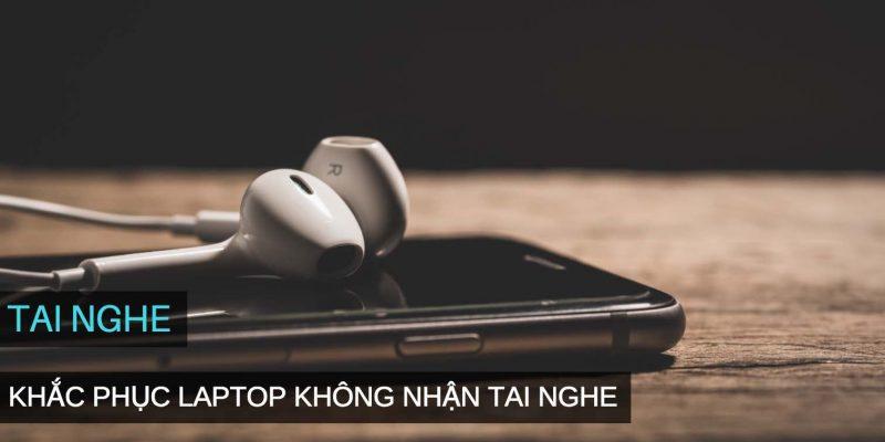 Cách khắc phục Laptop không nhận tai nghe nhạc, mất âm thanh