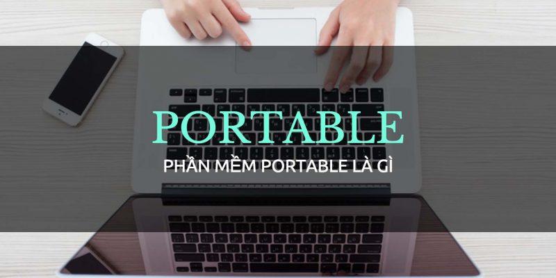 Phần mềm Portable là gì? Và những điều cần biết về nó